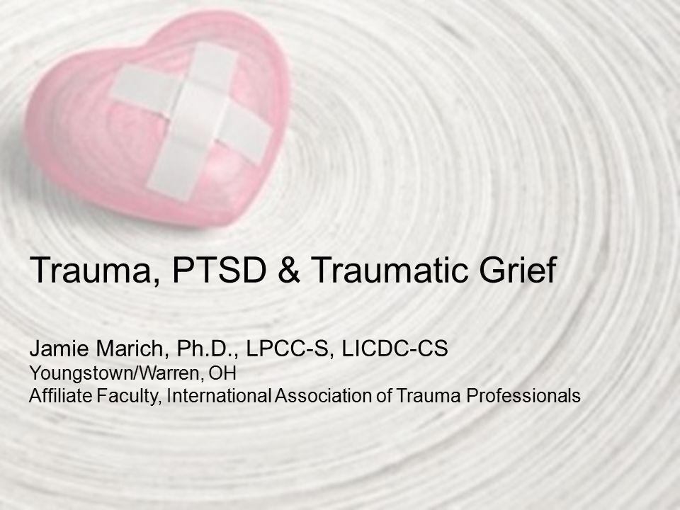 Trauma, PTSD & Traumatic Grief Jamie Marich, Ph.D., LPCC-S, LICDC-CS Youngstown/Warren, OH Affiliate Faculty, International Association of Trauma Professionals