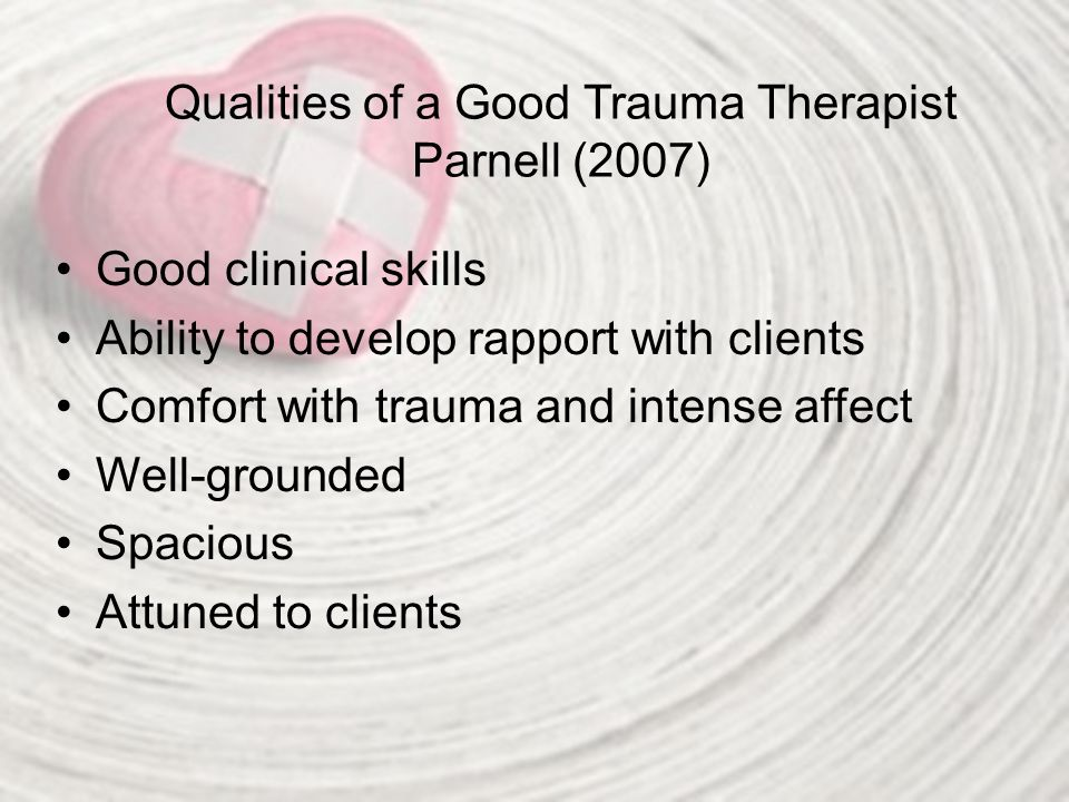 Qualities of a Good Trauma Therapist Parnell (2007) Good clinical skills Ability to develop rapport with clients Comfort with trauma and intense affec