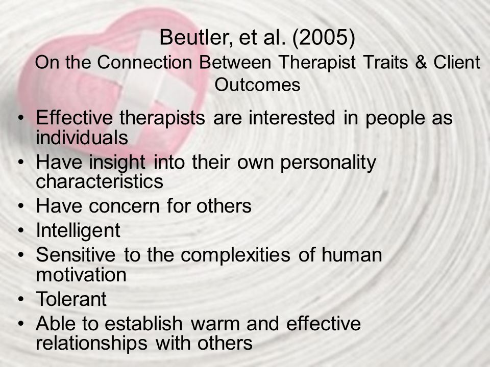 Beutler, et al. (2005) On the Connection Between Therapist Traits & Client Outcomes Effective therapists are interested in people as individuals Have