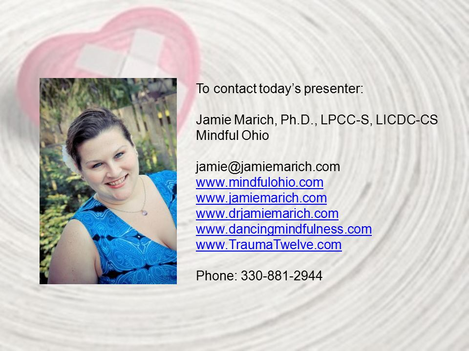 To contact today's presenter: Jamie Marich, Ph.D., LPCC-S, LICDC-CS Mindful Ohio jamie@jamiemarich.com www.mindfulohio.com www.jamiemarich.com www.drjamiemarich.com www.dancingmindfulness.com www.TraumaTwelve.com Phone: 330-881-2944