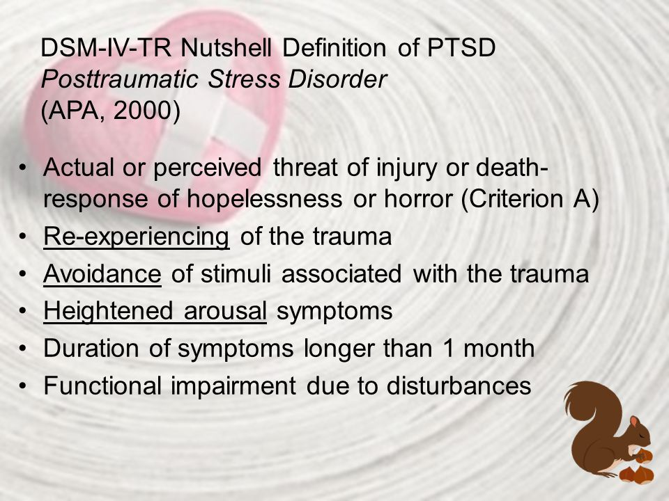 DSM-IV-TR Nutshell Definition of PTSD Posttraumatic Stress Disorder (APA, 2000) Actual or perceived threat of injury or death- response of hopelessnes
