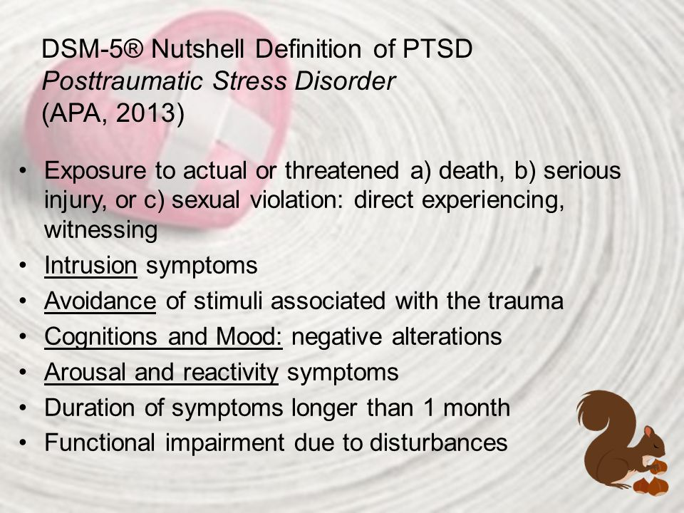 DSM-5® Nutshell Definition of PTSD Posttraumatic Stress Disorder (APA, 2013) Exposure to actual or threatened a) death, b) serious injury, or c) sexua