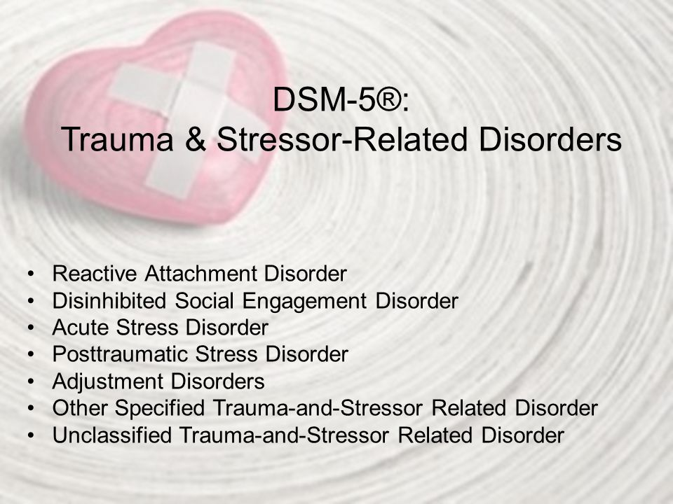 DSM-5®: Trauma & Stressor-Related Disorders Reactive Attachment Disorder Disinhibited Social Engagement Disorder Acute Stress Disorder Posttraumatic S