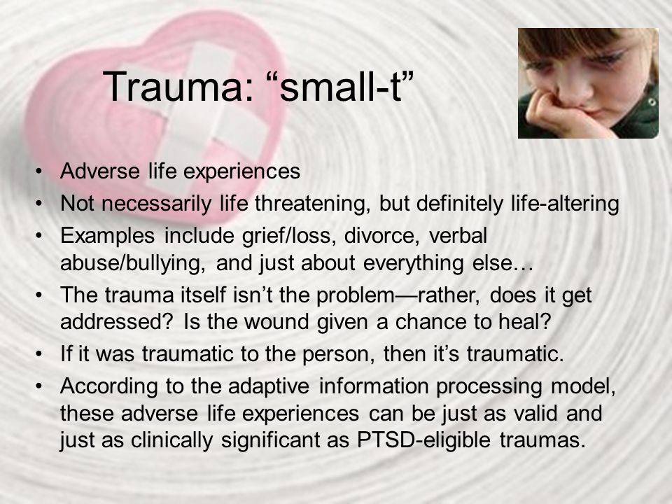 "Trauma: ""small-t"" Adverse life experiences Not necessarily life threatening, but definitely life-altering Examples include grief/loss, divorce, verbal"
