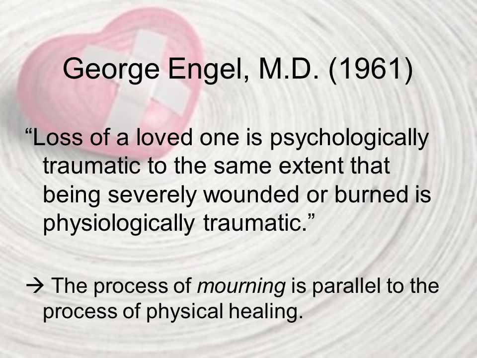 "George Engel, M.D. (1961) ""Loss of a loved one is psychologically traumatic to the same extent that being severely wounded or burned is physiologicall"