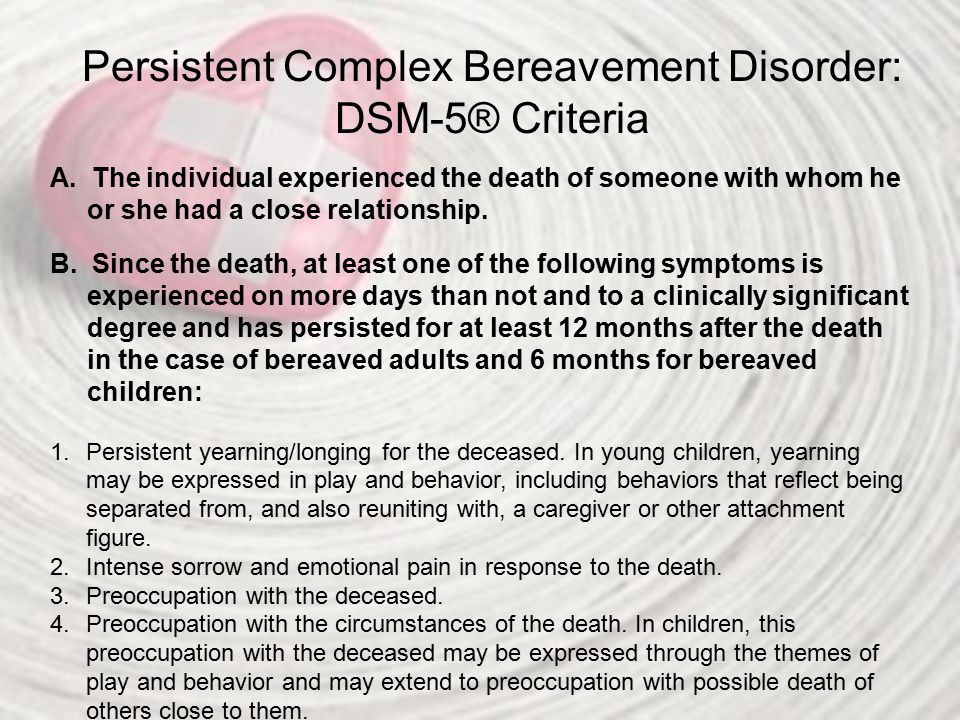Persistent Complex Bereavement Disorder: DSM-5® Criteria A. The individual experienced the death of someone with whom he or she had a close relationsh
