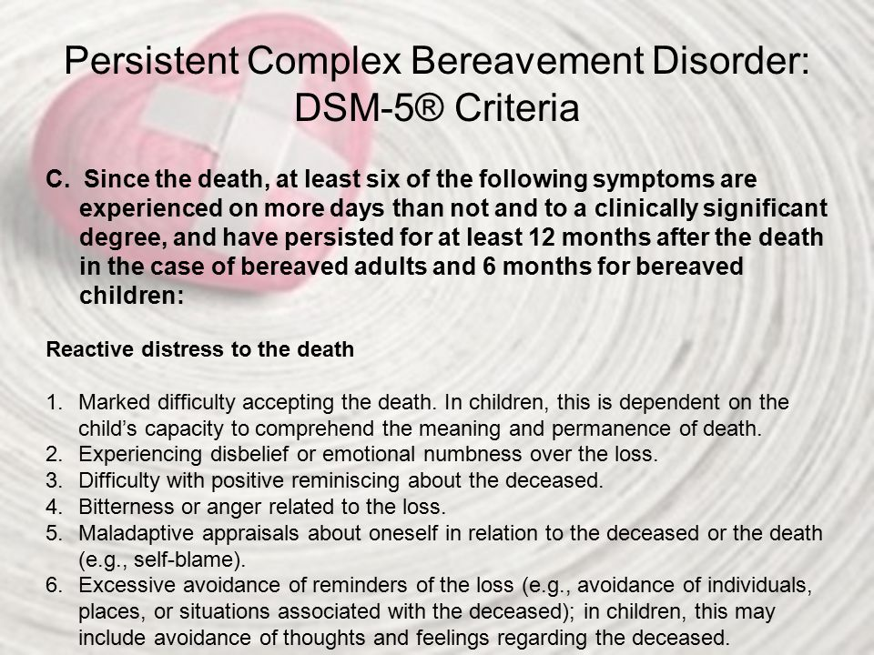 Persistent Complex Bereavement Disorder: DSM-5® Criteria C. Since the death, at least six of the following symptoms are experienced on more days than