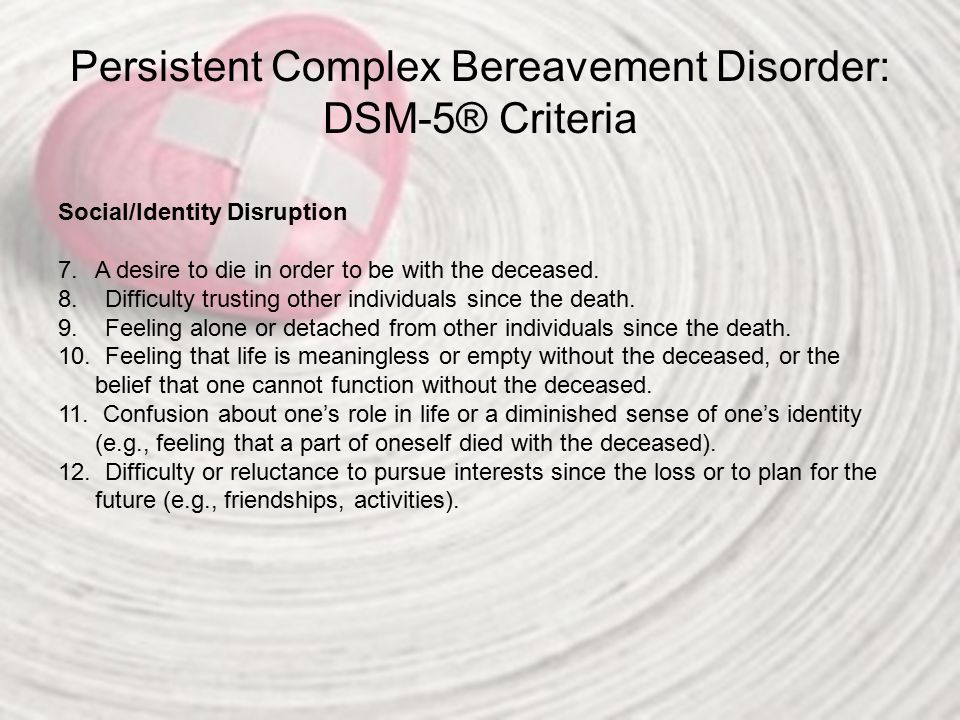 Persistent Complex Bereavement Disorder: DSM-5® Criteria Social/Identity Disruption 7.A desire to die in order to be with the deceased. 8. Difficulty