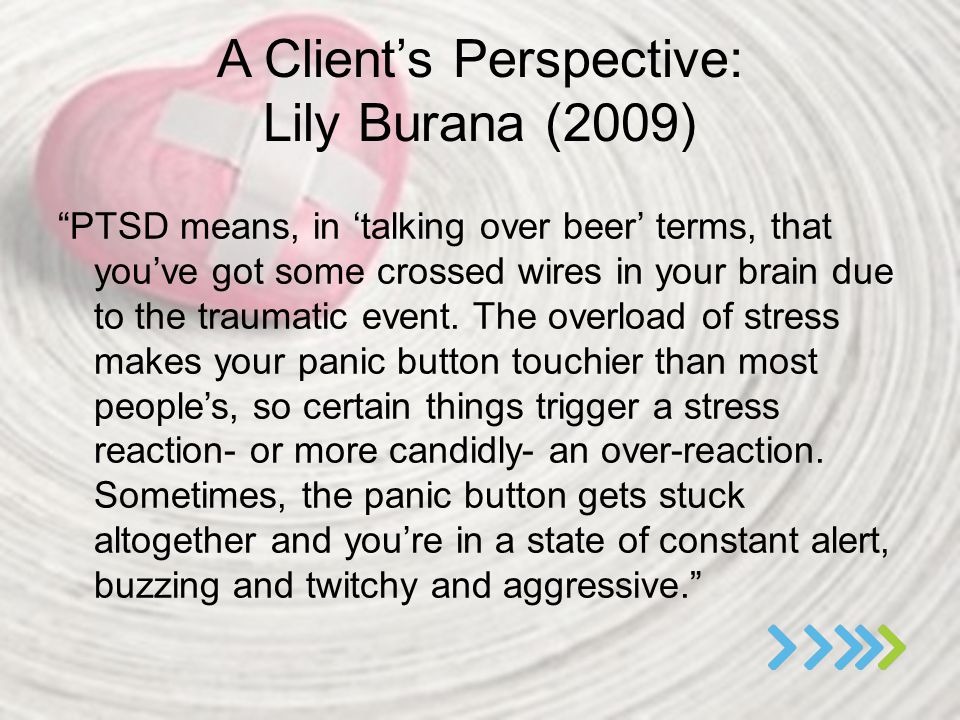 "A Client's Perspective: Lily Burana (2009) ""PTSD means, in 'talking over beer' terms, that you've got some crossed wires in your brain due to the trau"