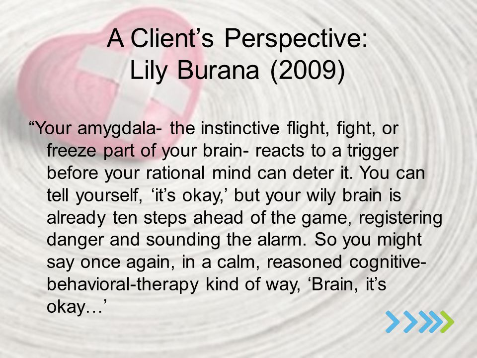 "A Client's Perspective: Lily Burana (2009) ""Your amygdala- the instinctive flight, fight, or freeze part of your brain- reacts to a trigger before you"