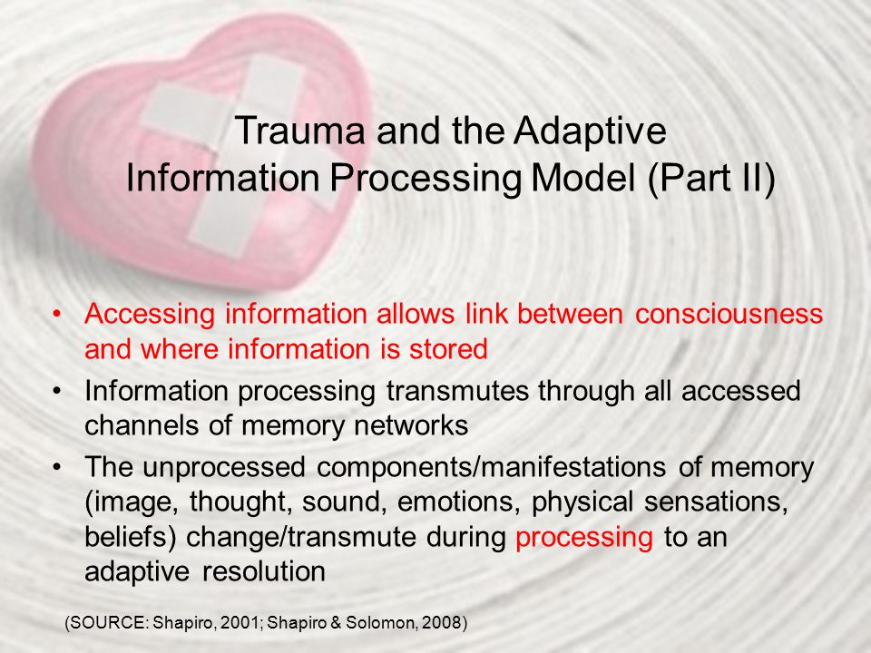 Trauma and the Adaptive Information Processing Model (Part II) Accessing information allows link between consciousness and where information is stored