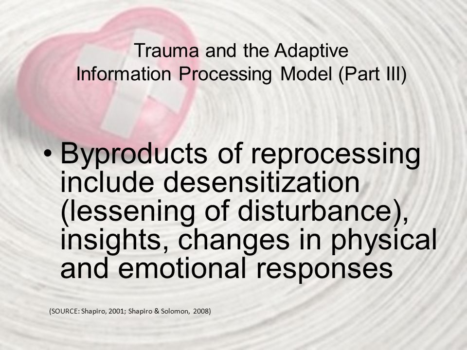 Trauma and the Adaptive Information Processing Model (Part III) Byproducts of reprocessing include desensitization (lessening of disturbance), insight
