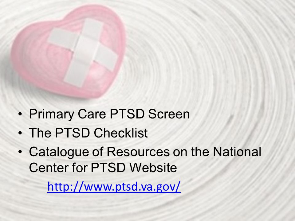 Primary Care PTSD Screen The PTSD Checklist Catalogue of Resources on the National Center for PTSD Website http://www.ptsd.va.gov/