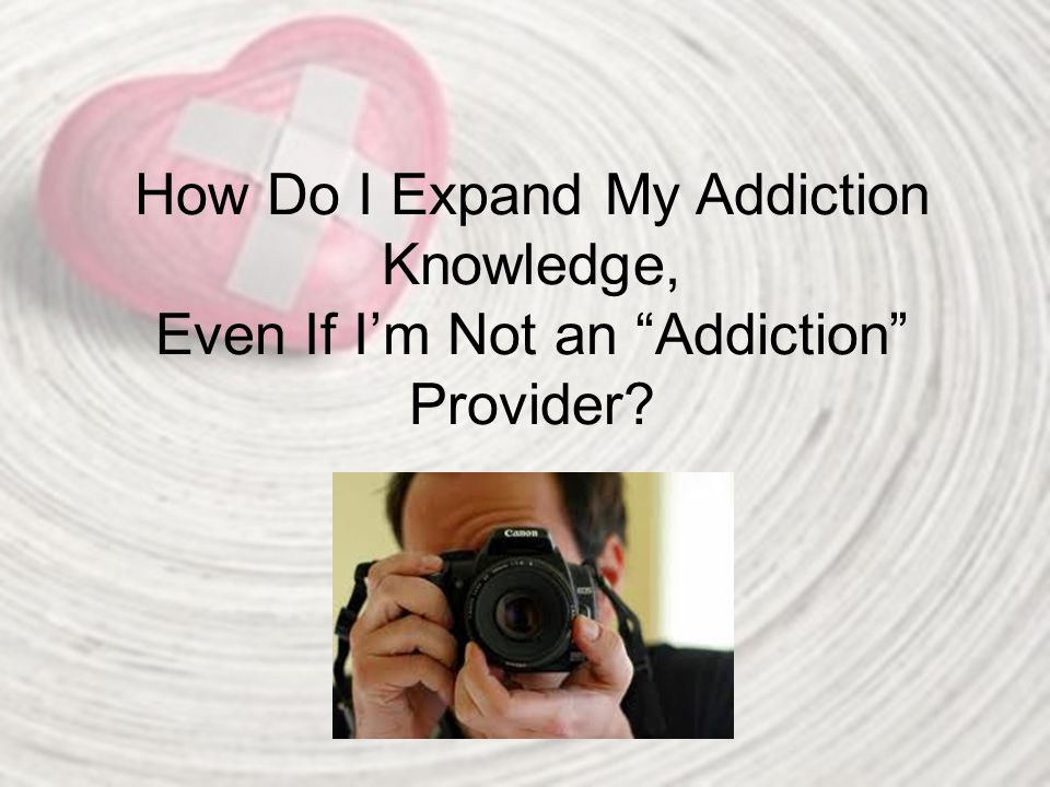 "How Do I Expand My Addiction Knowledge, Even If I'm Not an ""Addiction"" Provider?"