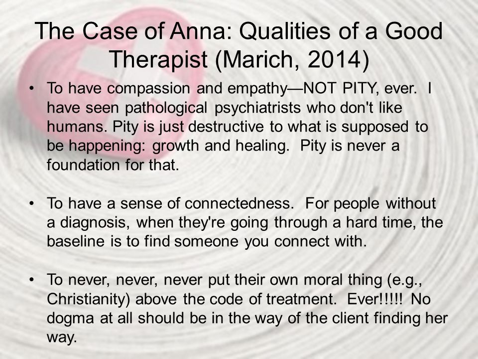 The Case of Anna: Qualities of a Good Therapist (Marich, 2014) To have compassion and empathy—NOT PITY, ever. I have seen pathological psychiatrists w
