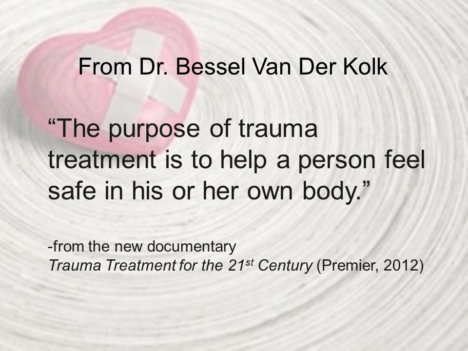 "From Dr. Bessel Van Der Kolk ""The purpose of trauma treatment is to help a person feel safe in his or her own body."" -from the new documentary Trauma"