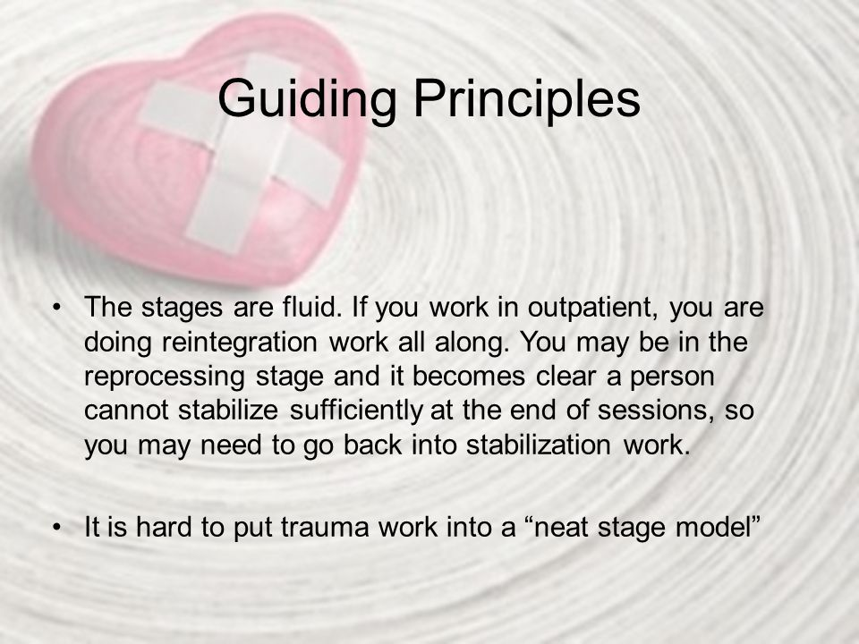Guiding Principles The stages are fluid. If you work in outpatient, you are doing reintegration work all along. You may be in the reprocessing stage a