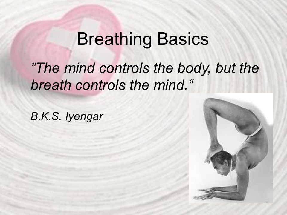 Breathing Basics The mind controls the body, but the breath controls the mind. B.K.S. Iyengar