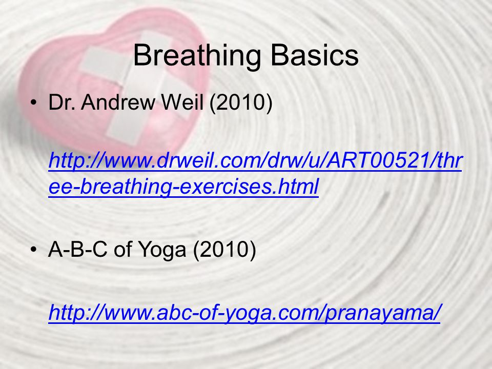 Breathing Basics Dr. Andrew Weil (2010) http://www.drweil.com/drw/u/ART00521/thr ee-breathing-exercises.html http://www.drweil.com/drw/u/ART00521/thr