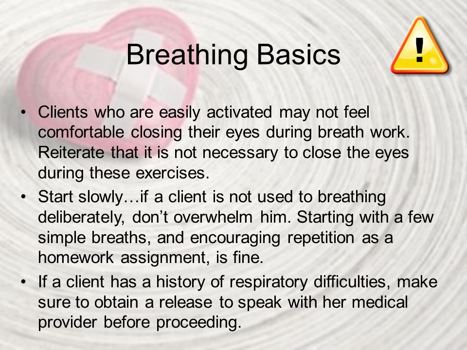 Breathing Basics Clients who are easily activated may not feel comfortable closing their eyes during breath work. Reiterate that it is not necessary t
