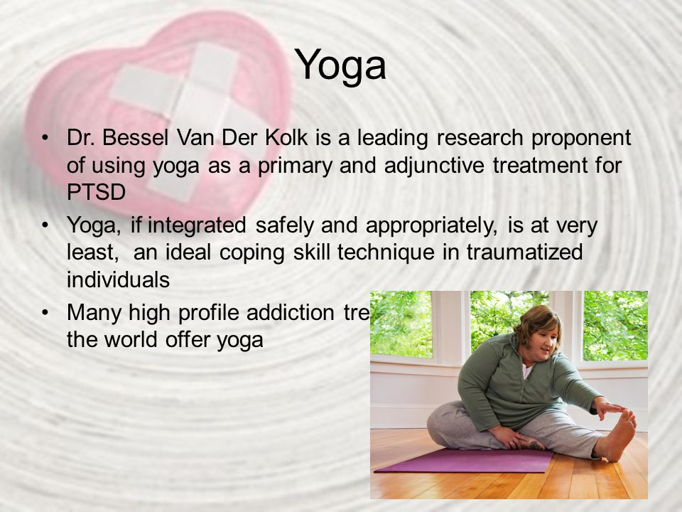 Yoga Dr. Bessel Van Der Kolk is a leading research proponent of using yoga as a primary and adjunctive treatment for PTSD Yoga, if integrated safely a