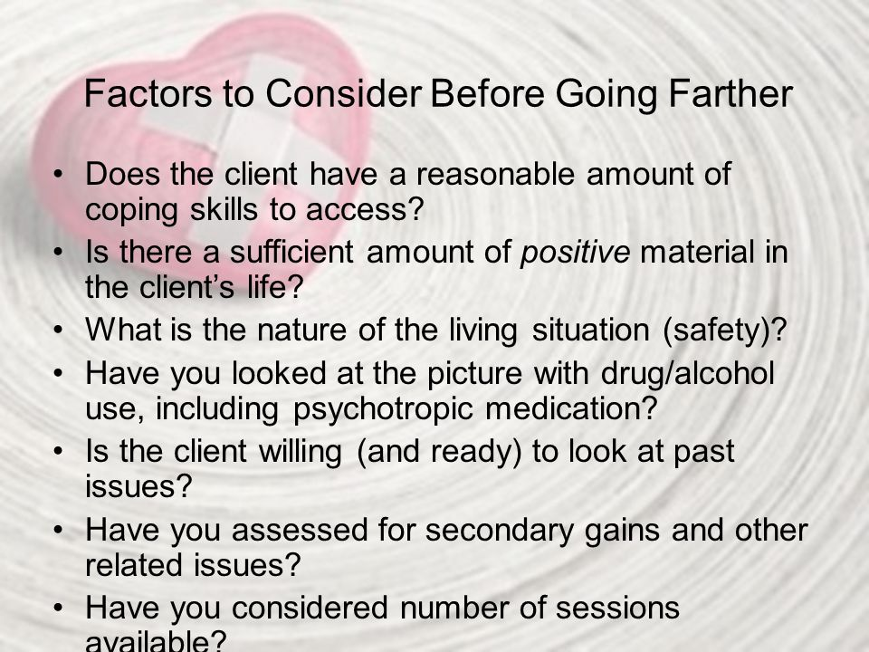 Factors to Consider Before Going Farther Does the client have a reasonable amount of coping skills to access? Is there a sufficient amount of positive