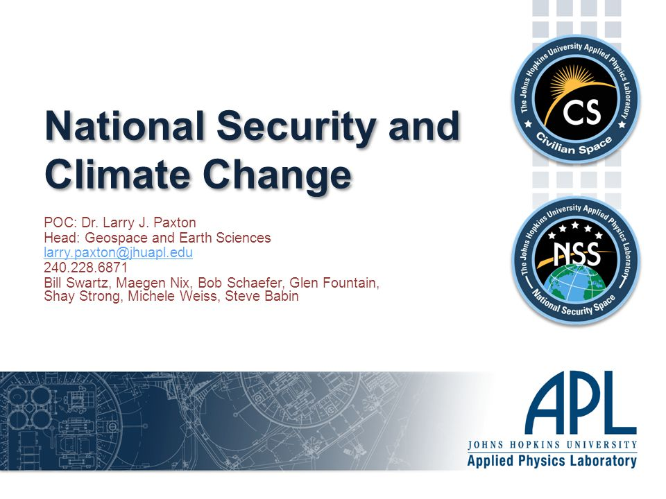  The Applied Physics Laboratory is a division of The Johns Hopkins University  About 5800 people at APL Space Department (about 750 people) -Civilian Space and National Security Space -Programs encompass space segment from cubesats to large spacecraft and basic to applied research -Student involvement -Academia, industry, DoD, and national security activities GAIA is a cross cutting initiative that addresses the intersection of weather, long-term weather, and security Tools range from cost effective knowledge access to collaborative analysis (including games and scenarios) to modeling and simulations and social network analysis  School of Public Health  School for Advanced International Studies  School of Business  College of Engineering  College of Arts and Sciences (Earth and Planetary Sciences) Addressing Critical Challenges