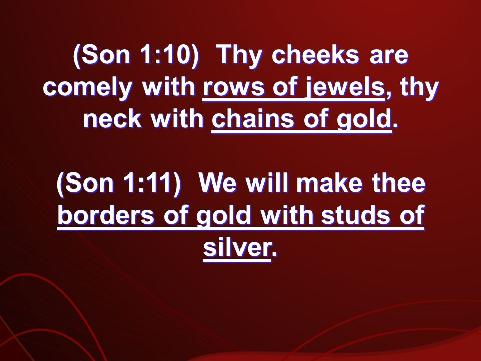 (Son 1:10) Thy cheeks are comely with rows of jewels, thy neck with chains of gold.
