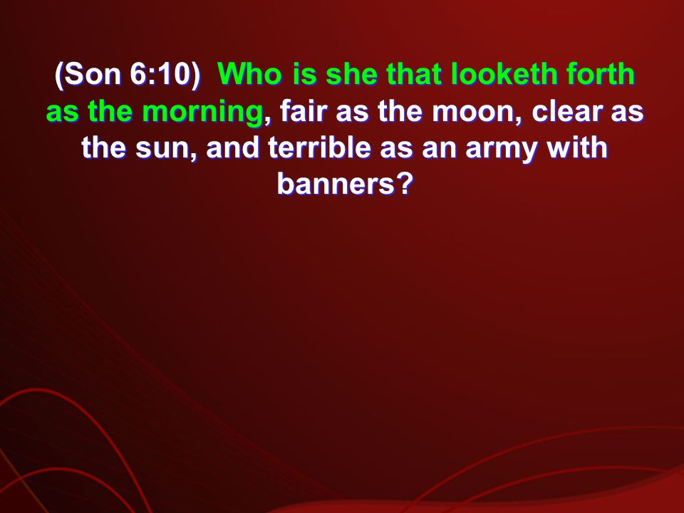 (Son 6:10) Who is she that looketh forth as the morning, fair as the moon, clear as the sun, and terrible as an army with banners
