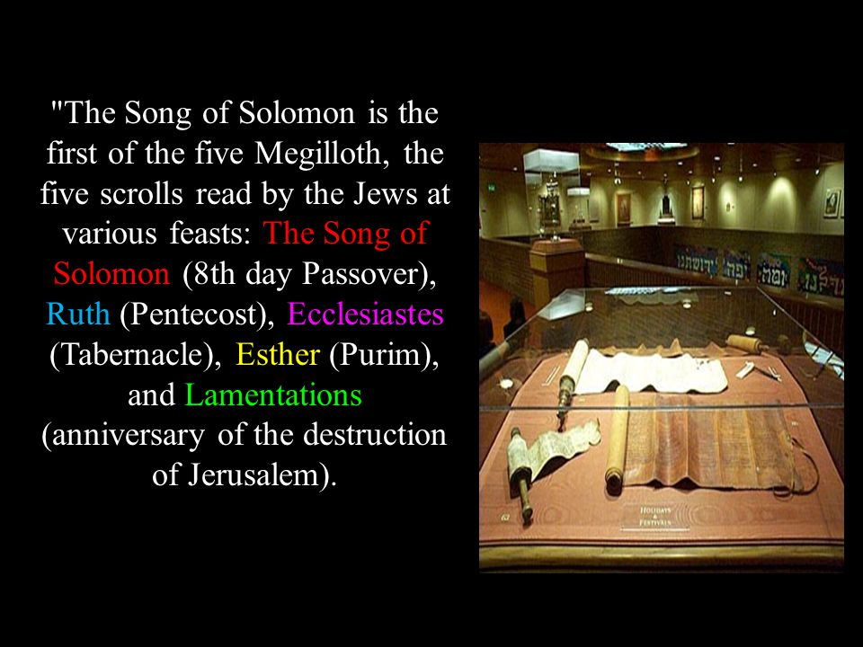 The Song of Solomon is the first of the five Megilloth, the five scrolls read by the Jews at various feasts: The Song of Solomon (8th day Passover), Ruth (Pentecost), Ecclesiastes (Tabernacle), Esther (Purim), and Lamentations (anniversary of the destruction of Jerusalem).