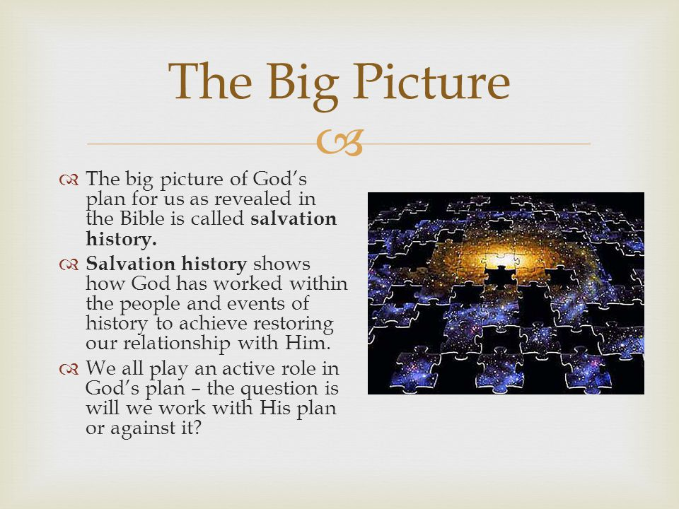   The big picture of God's plan for us as revealed in the Bible is called salvation history.