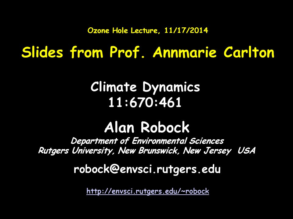 Alan Robock Department of Environmental Sciences Rutgers University, New Brunswick, New Jersey USA robock@envsci.rutgers.edu http://envsci.rutgers.edu/~robock Climate Dynamics 11:670:461 Ozone Hole Lecture, 11/17/2014 Slides from Prof.