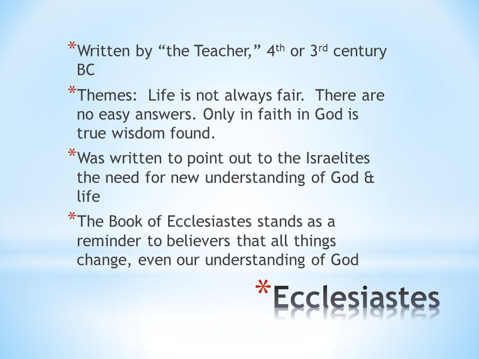 "* Written by ""the Teacher,"" 4 th or 3 rd century BC * Themes: Life is not always fair. There are no easy answers. Only in faith in God is true wisdom"