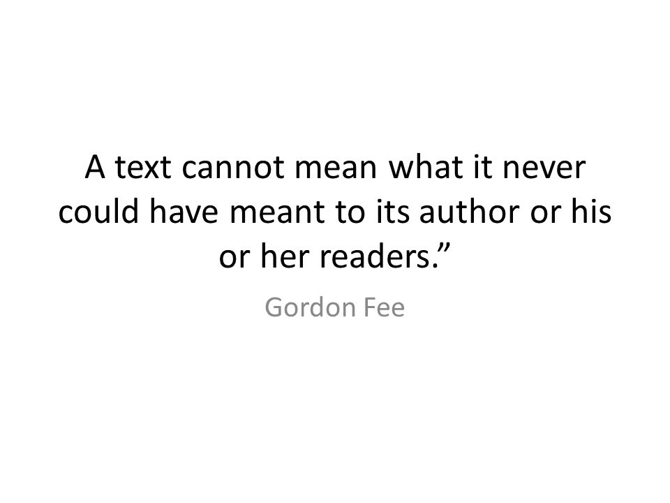 A text cannot mean what it never could have meant to its author or his or her readers. Gordon Fee