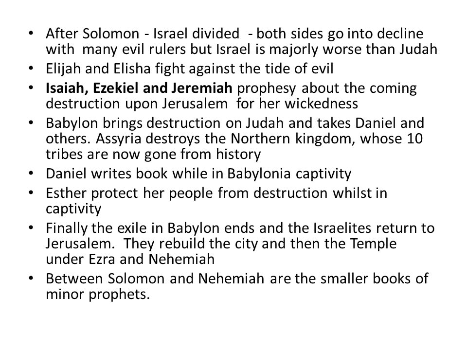 After Solomon - Israel divided - both sides go into decline with many evil rulers but Israel is majorly worse than Judah Elijah and Elisha fight against the tide of evil Isaiah, Ezekiel and Jeremiah prophesy about the coming destruction upon Jerusalem for her wickedness Babylon brings destruction on Judah and takes Daniel and others.