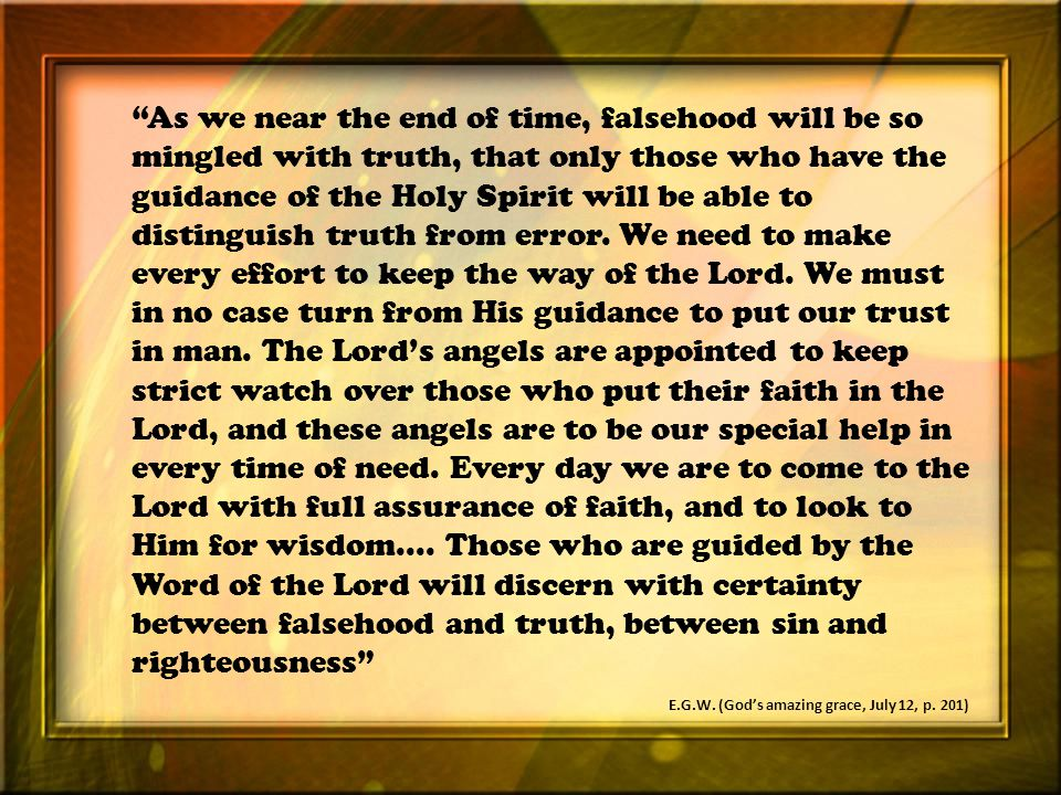 As we near the end of time, falsehood will be so mingled with truth, that only those who have the guidance of the Holy Spirit will be able to distinguish truth from error.