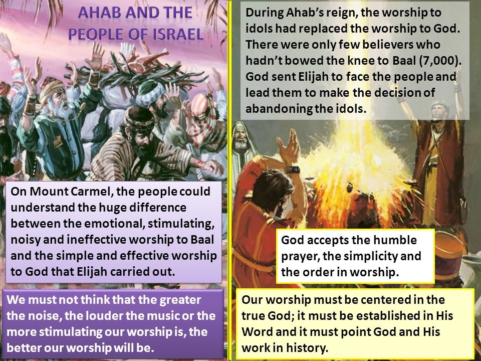 During Ahab's reign, the worship to idols had replaced the worship to God.