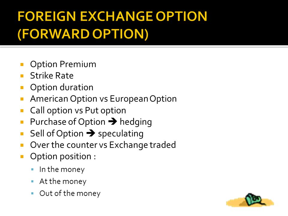  Option Premium  Strike Rate  Option duration  American Option vs European Option  Call option vs Put option  Purchase of Option  hedging  Sell of Option  speculating  Over the counter vs Exchange traded  Option position :  In the money  At the money  Out of the money