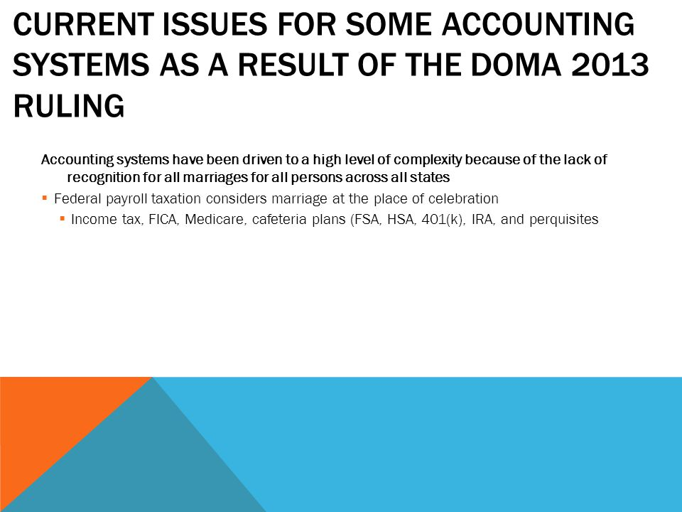 CURRENT ISSUES FOR SOME ACCOUNTING SYSTEMS AS A RESULT OF THE DOMA 2013 RULING Accounting systems have been driven to a high level of complexity because of the lack of recognition for all marriages for all persons across all states  Federal payroll taxation considers marriage at the place of celebration  Income tax, FICA, Medicare, cafeteria plans (FSA, HSA, 401(k), IRA, and perquisites