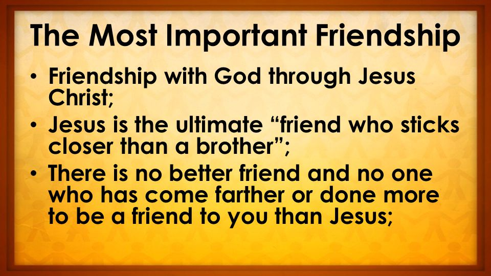 The Most Important Friendship Friendship with God through Jesus Christ; Jesus is the ultimate friend who sticks closer than a brother ; There is no better friend and no one who has come farther or done more to be a friend to you than Jesus;