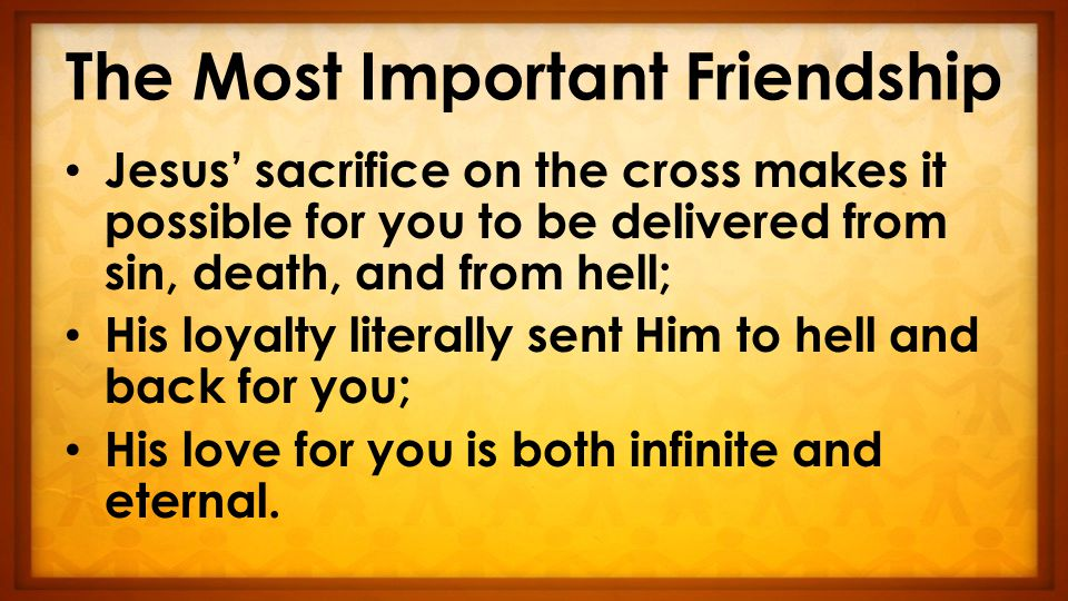 The Most Important Friendship Jesus' sacrifice on the cross makes it possible for you to be delivered from sin, death, and from hell; His loyalty literally sent Him to hell and back for you; His love for you is both infinite and eternal.