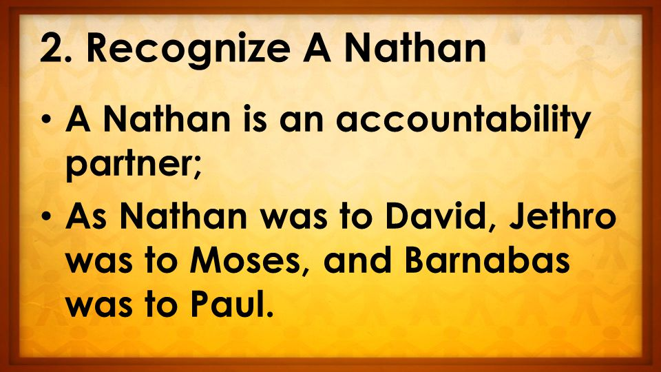 2. Recognize A Nathan A Nathan is an accountability partner; As Nathan was to David, Jethro was to Moses, and Barnabas was to Paul.