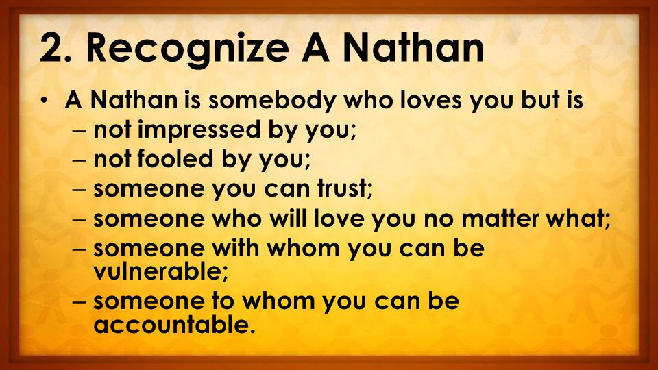 2. Recognize A Nathan A Nathan is somebody who loves you but is – not impressed by you; – not fooled by you; – someone you can trust; – someone who wi