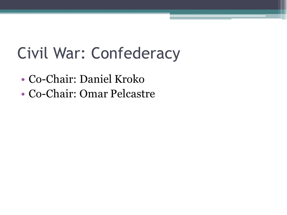 Civil War: Confederacy Co-Chair: Daniel Kroko Co-Chair: Omar Pelcastre