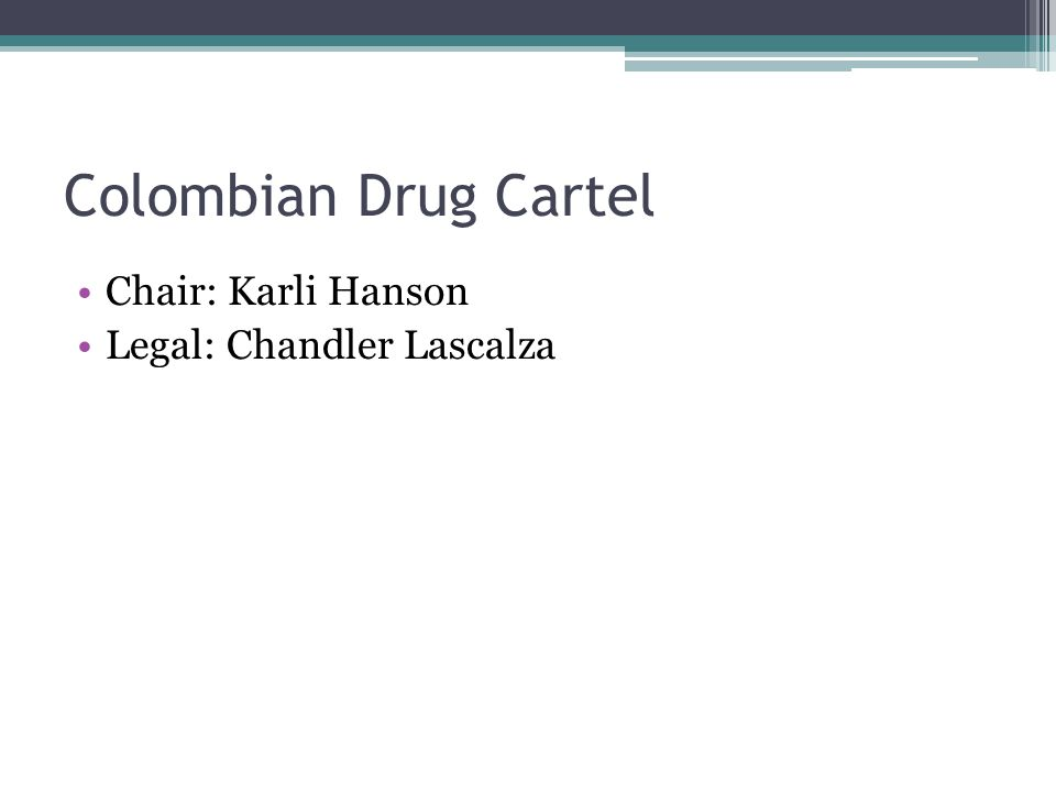 Colombian Drug Cartel Chair: Karli Hanson Legal: Chandler Lascalza