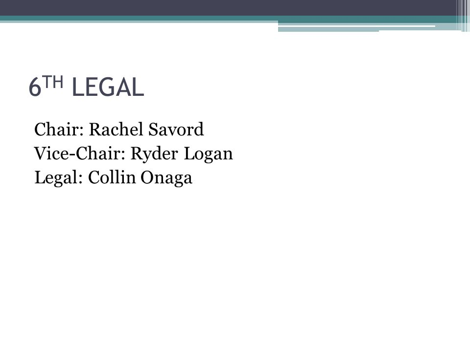 6 TH LEGAL Chair: Rachel Savord Vice-Chair: Ryder Logan Legal: Collin Onaga