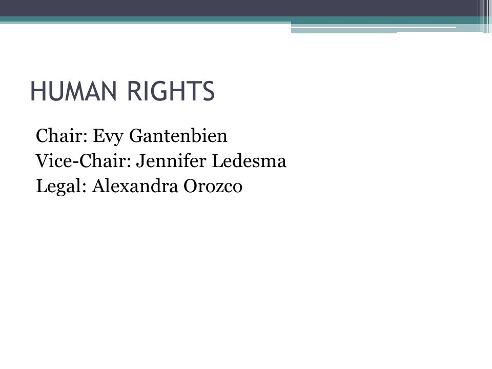 HUMAN RIGHTS Chair: Evy Gantenbien Vice-Chair: Jennifer Ledesma Legal: Alexandra Orozco