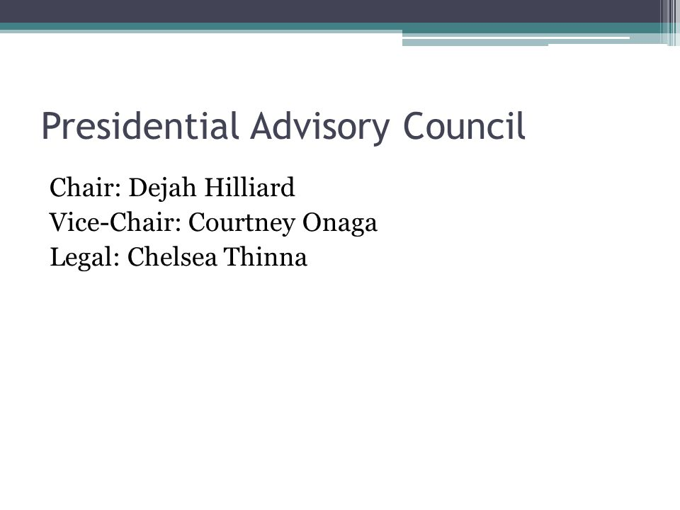 Presidential Advisory Council Chair: Dejah Hilliard Vice-Chair: Courtney Onaga Legal: Chelsea Thinna