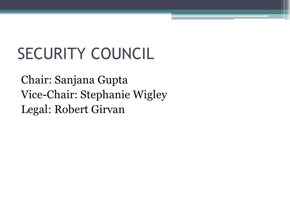 SECURITY COUNCIL Chair: Sanjana Gupta Vice-Chair: Stephanie Wigley Legal: Robert Girvan