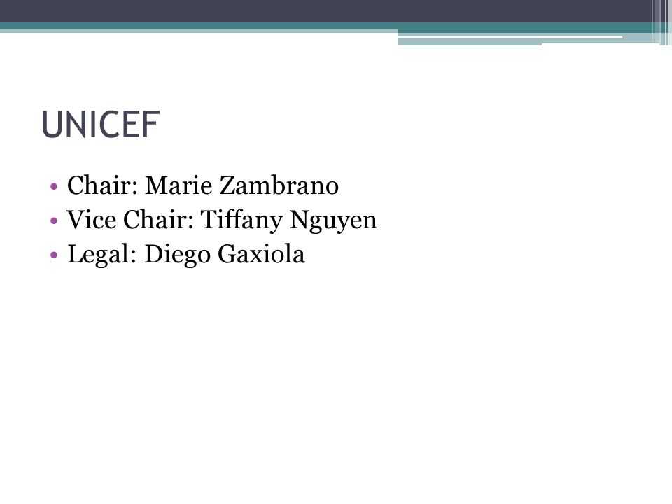 UNICEF Chair: Marie Zambrano Vice Chair: Tiffany Nguyen Legal: Diego Gaxiola
